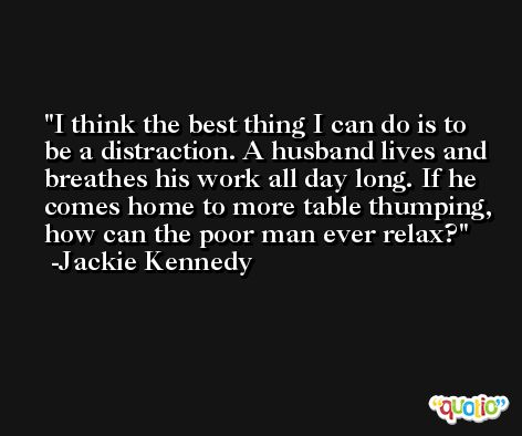 I think the best thing I can do is to be a distraction. A husband lives and breathes his work all day long. If he comes home to more table thumping, how can the poor man ever relax? -Jackie Kennedy