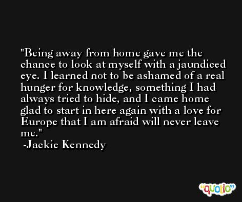 Being away from home gave me the chance to look at myself with a jaundiced eye. I learned not to be ashamed of a real hunger for knowledge, something I had always tried to hide, and I came home glad to start in here again with a love for Europe that I am afraid will never leave me. -Jackie Kennedy