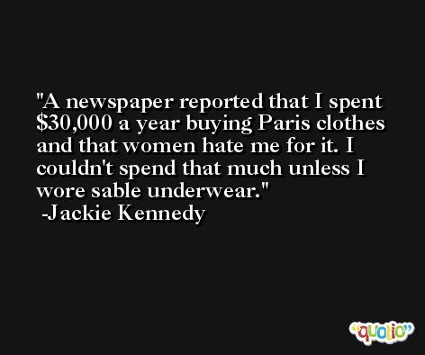 A newspaper reported that I spent $30,000 a year buying Paris clothes and that women hate me for it. I couldn't spend that much unless I wore sable underwear. -Jackie Kennedy