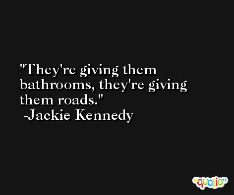 They're giving them bathrooms, they're giving them roads. -Jackie Kennedy