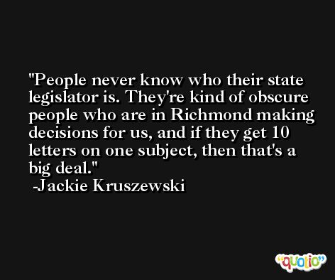 People never know who their state legislator is. They're kind of obscure people who are in Richmond making decisions for us, and if they get 10 letters on one subject, then that's a big deal. -Jackie Kruszewski