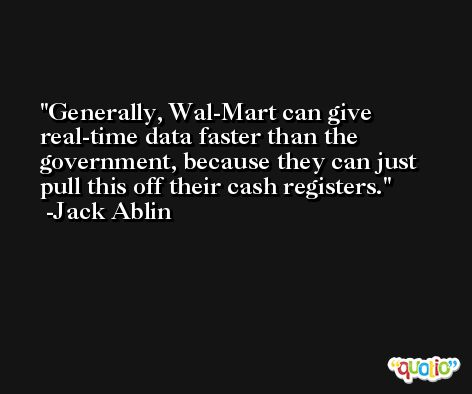 Generally, Wal-Mart can give real-time data faster than the government, because they can just pull this off their cash registers. -Jack Ablin