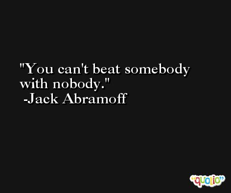 You can't beat somebody with nobody. -Jack Abramoff