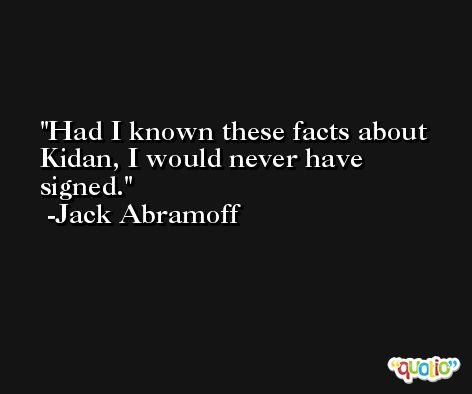 Had I known these facts about Kidan, I would never have signed. -Jack Abramoff