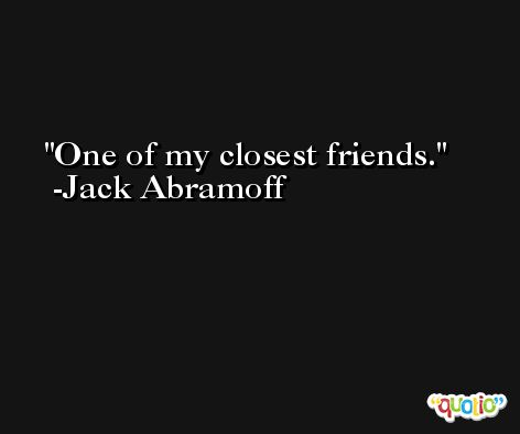One of my closest friends. -Jack Abramoff