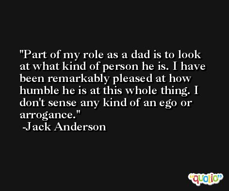 Part of my role as a dad is to look at what kind of person he is. I have been remarkably pleased at how humble he is at this whole thing. I don't sense any kind of an ego or arrogance. -Jack Anderson