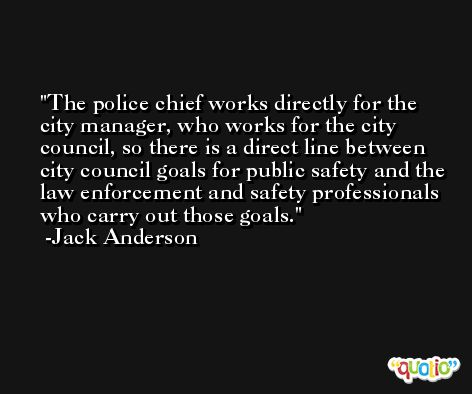 The police chief works directly for the city manager, who works for the city council, so there is a direct line between city council goals for public safety and the law enforcement and safety professionals who carry out those goals. -Jack Anderson