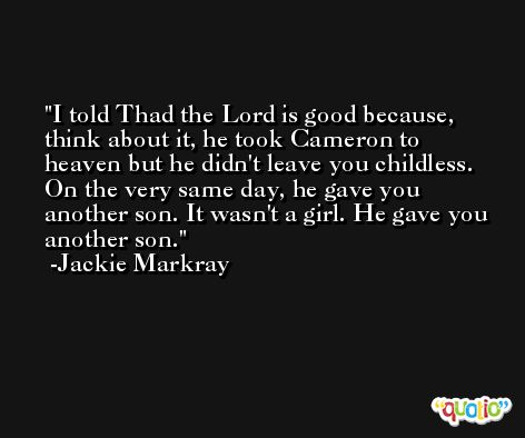 I told Thad the Lord is good because, think about it, he took Cameron to heaven but he didn't leave you childless. On the very same day, he gave you another son. It wasn't a girl. He gave you another son. -Jackie Markray