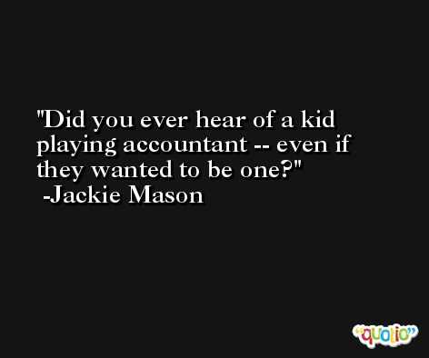 Did you ever hear of a kid playing accountant -- even if they wanted to be one? -Jackie Mason
