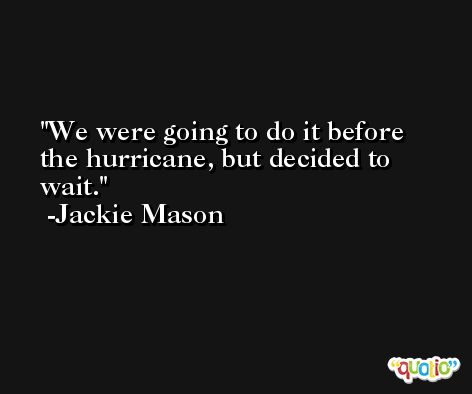 We were going to do it before the hurricane, but decided to wait. -Jackie Mason