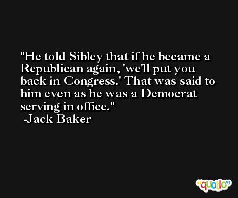 He told Sibley that if he became a Republican again, 'we'll put you back in Congress.' That was said to him even as he was a Democrat serving in office. -Jack Baker