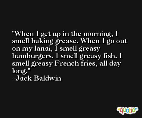 When I get up in the morning, I smell baking grease. When I go out on my lanai, I smell greasy hamburgers. I smell greasy fish. I smell greasy French fries, all day long. -Jack Baldwin