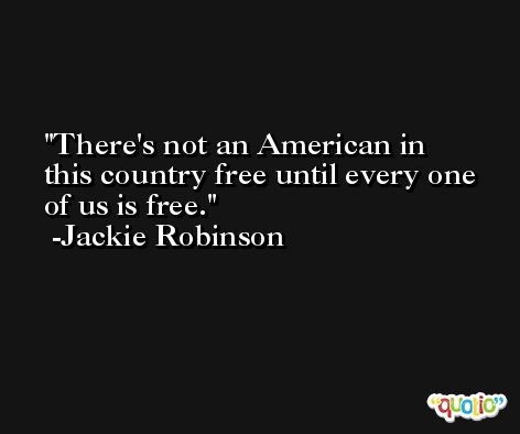 There's not an American in this country free until every one of us is free. -Jackie Robinson