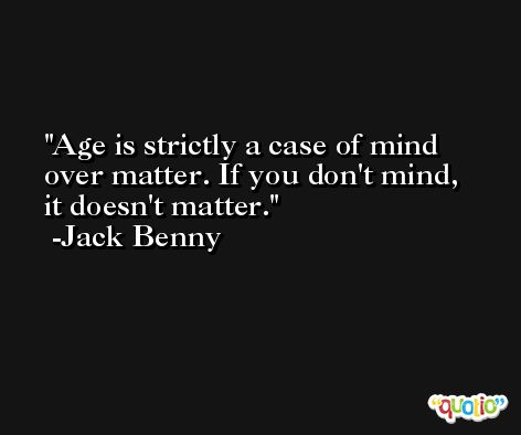 Age is strictly a case of mind over matter. If you don't mind, it doesn't matter. -Jack Benny