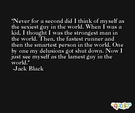 Never for a second did I think of myself as the sexiest guy in the world. When I was a kid, I thought I was the strongest man in the world. Then, the fastest runner and then the smartest person in the world. One by one my delusions got shut down. Now I just see myself as the lamest guy in the world. -Jack Black