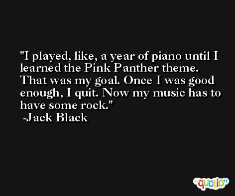 I played, like, a year of piano until I learned the Pink Panther theme. That was my goal. Once I was good enough, I quit. Now my music has to have some rock. -Jack Black