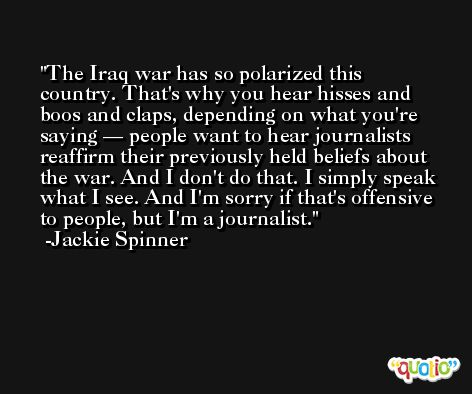 The Iraq war has so polarized this country. That's why you hear hisses and boos and claps, depending on what you're saying — people want to hear journalists reaffirm their previously held beliefs about the war. And I don't do that. I simply speak what I see. And I'm sorry if that's offensive to people, but I'm a journalist. -Jackie Spinner