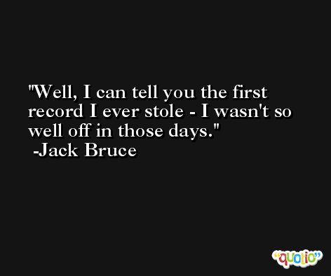Well, I can tell you the first record I ever stole - I wasn't so well off in those days. -Jack Bruce