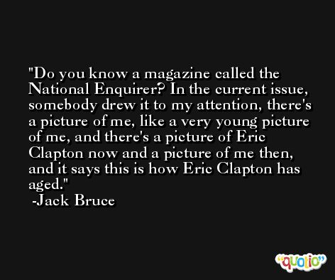 Do you know a magazine called the National Enquirer? In the current issue, somebody drew it to my attention, there's a picture of me, like a very young picture of me, and there's a picture of Eric Clapton now and a picture of me then, and it says this is how Eric Clapton has aged. -Jack Bruce