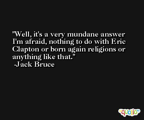 Well, it's a very mundane answer I'm afraid, nothing to do with Eric Clapton or born again religions or anything like that. -Jack Bruce