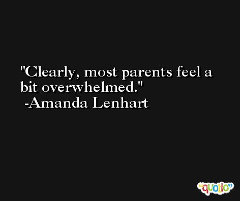 Clearly, most parents feel a bit overwhelmed. -Amanda Lenhart