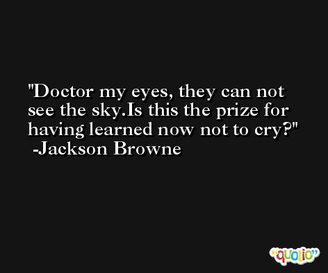 Doctor my eyes, they can not see the sky.Is this the prize for having learned now not to cry? -Jackson Browne