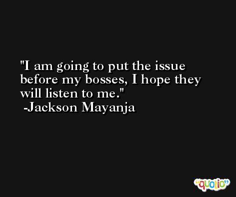 I am going to put the issue before my bosses, I hope they will listen to me. -Jackson Mayanja
