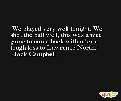 We played very well tonight. We shot the ball well, this was a nice game to come back with after a tough loss to Lawrence North. -Jack Campbell