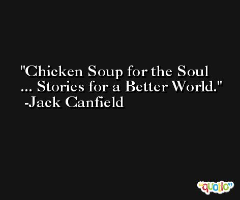 Chicken Soup for the Soul ... Stories for a Better World. -Jack Canfield