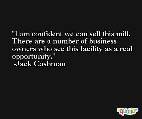 I am confident we can sell this mill. There are a number of business owners who see this facility as a real opportunity. -Jack Cashman