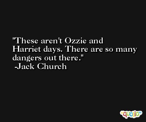 These aren't Ozzie and Harriet days. There are so many dangers out there. -Jack Church
