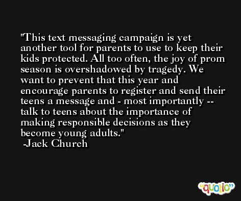 This text messaging campaign is yet another tool for parents to use to keep their kids protected. All too often, the joy of prom season is overshadowed by tragedy. We want to prevent that this year and encourage parents to register and send their teens a message and - most importantly -- talk to teens about the importance of making responsible decisions as they become young adults. -Jack Church