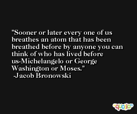 Sooner or later every one of us breathes an atom that has been breathed before by anyone you can think of who has lived before us-Michelangelo or George Washington or Moses. -Jacob Bronowski