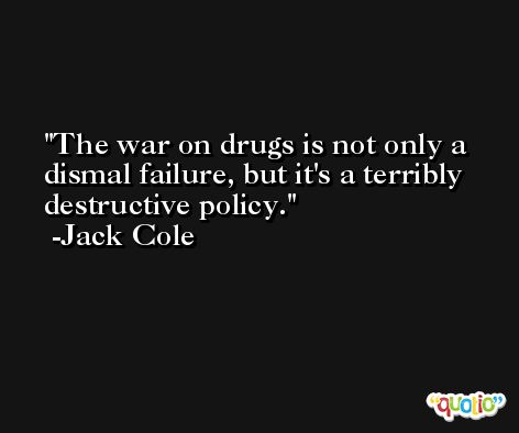 The war on drugs is not only a dismal failure, but it's a terribly destructive policy. -Jack Cole