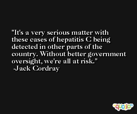 It's a very serious matter with these cases of hepatitis C being detected in other parts of the country. Without better government oversight, we're all at risk. -Jack Cordray
