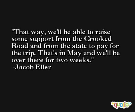 That way, we'll be able to raise some support from the Crooked Road and from the state to pay for the trip. That's in May and we'll be over there for two weeks. -Jacob Eller