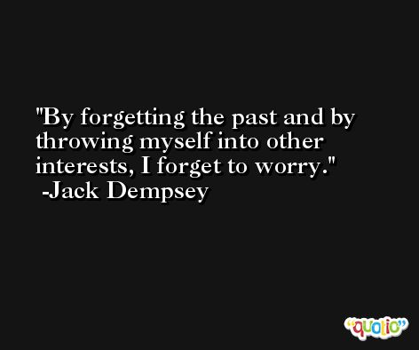 By forgetting the past and by throwing myself into other interests, I forget to worry. -Jack Dempsey