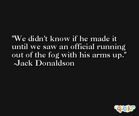 We didn't know if he made it until we saw an official running out of the fog with his arms up. -Jack Donaldson