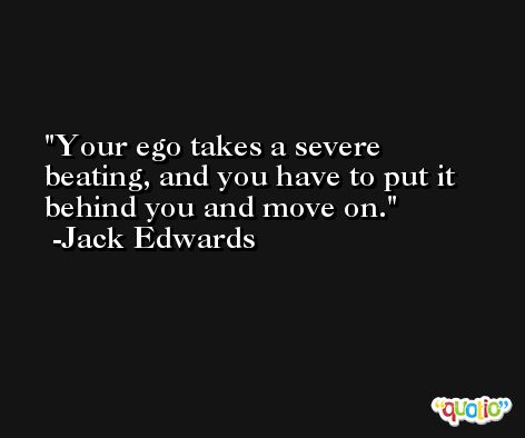 Your ego takes a severe beating, and you have to put it behind you and move on. -Jack Edwards