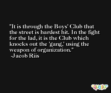 It is through the Boys' Club that the street is hardest hit. In the fight for the lad, it is the Club which knocks out the 'gang,' using the weapon of organization. -Jacob Riis