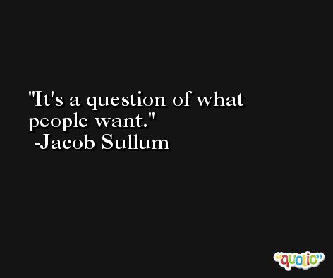 It's a question of what people want. -Jacob Sullum