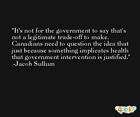 It's not for the government to say that's not a legitimate trade-off to make. Canadians need to question the idea that just because something implicates health that government intervention is justified. -Jacob Sullum