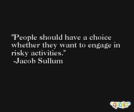People should have a choice whether they want to engage in risky activities. -Jacob Sullum