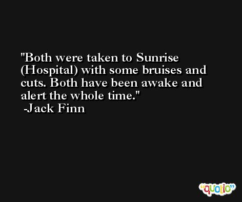 Both were taken to Sunrise (Hospital) with some bruises and cuts. Both have been awake and alert the whole time. -Jack Finn
