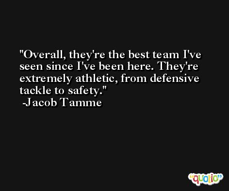 Overall, they're the best team I've seen since I've been here. They're extremely athletic, from defensive tackle to safety. -Jacob Tamme