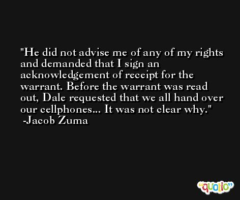 He did not advise me of any of my rights and demanded that I sign an acknowledgement of receipt for the warrant. Before the warrant was read out, Dale requested that we all hand over our cellphones... It was not clear why. -Jacob Zuma