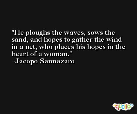He ploughs the waves, sows the sand, and hopes to gather the wind in a net, who places his hopes in the heart of a woman. -Jacopo Sannazaro