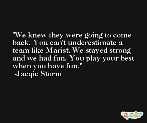 We knew they were going to come back. You can't underestimate a team like Marist. We stayed strong and we had fun. You play your best when you have fun. -Jacqie Storm