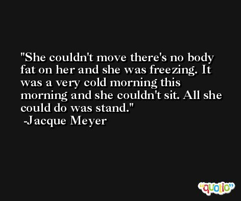 She couldn't move there's no body fat on her and she was freezing. It was a very cold morning this morning and she couldn't sit. All she could do was stand. -Jacque Meyer