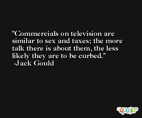 Commercials on television are similar to sex and taxes; the more talk there is about them, the less likely they are to be curbed. -Jack Gould